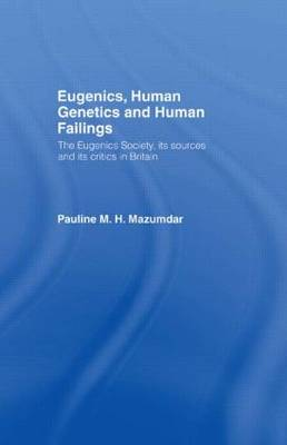 Eugenics, Human Genetics and Human Failings: The Eugenics Society, its sources and its critics in Britain (Hardback)