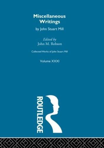 Collected Works of John Stuart Mill: Miscellaneous Writings v.31 - Collected Works of John Stuart Mill (Hardback)
