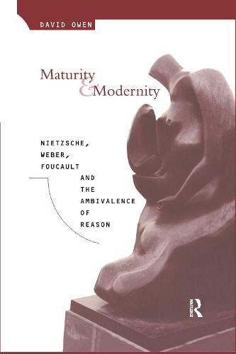 Maturity and Modernity: Nietzsche, Weber, Foucault and the Ambivalence of Reason (Hardback)