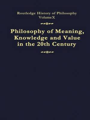 Philosophy of Meaning, Knowledge and Value in the Twentieth Century: Routledge History of Philosophy Volume 10 - Routledge History of Philosophy (Hardback)