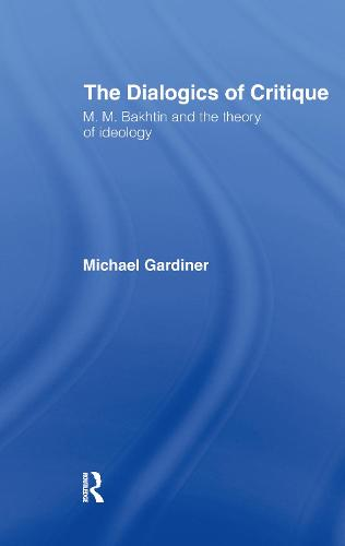 The Dialogics of Critique: M.M. Bakhtin and the Theory of Ideology (Hardback)
