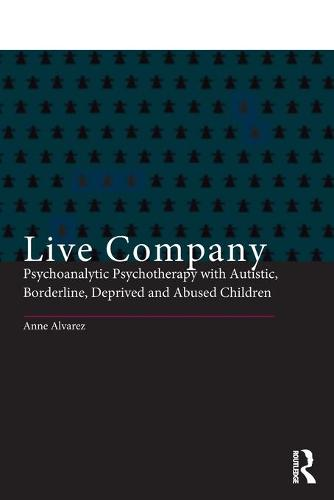 Live Company: Psychoanalytic Psychotherapy with Autistic, Borderline, Deprived and Abused Children (Paperback)