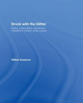 Drunk with the Glitter: Space, Consumption and Sexual Instability in Modern Urban Culture (Hardback)