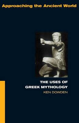 The Uses of Greek Mythology - Approaching the Ancient World (Paperback)