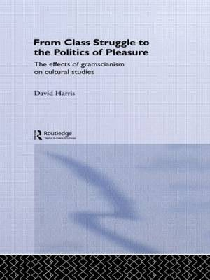 From Class Struggle to the Politics of Pleasure: The Effects of Gramscianism on Cultural Studies (Paperback)