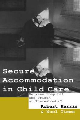 Secure Accommodation in Child Care: 'Between Hospital and Prison or Thereabouts?' (Paperback)