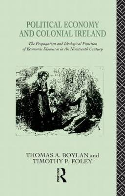 Political Economy and Colonial Ireland: The Propagation and Ideological Functions of Economic Discourse in the Nineteenth Century (Hardback)