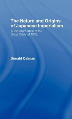 The Nature and Origins of Japanese Imperialism: A Re-interpretation of the 1873 Crisis (Hardback)