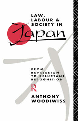 Law, Labour and Society in Japan: From Repression to Reluctant Recognition (Hardback)