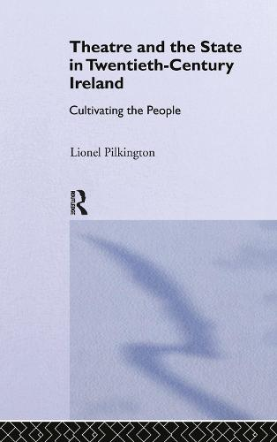 Theatre and the State in Twentieth-Century Ireland: Cultivating the People (Hardback)