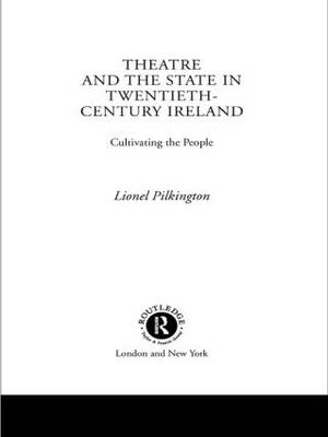 Theatre and the State in Twentieth-Century Ireland: Cultivating the People (Paperback)