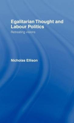 Egalitarian Thought and Labour Politics: Retreating Visions (Hardback)