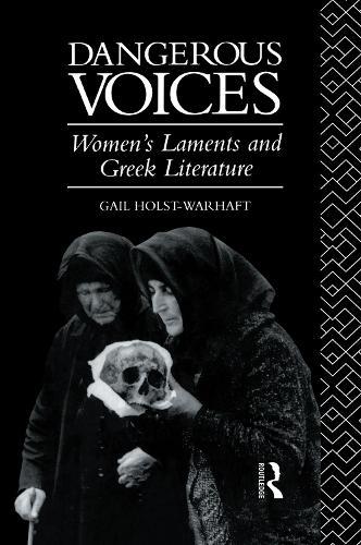 Dangerous Voices: Women's Laments and Greek Literature (Hardback)
