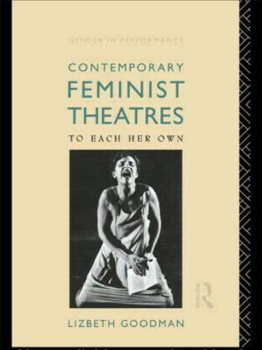 Contemporary Feminist Theatres: To Each Her Own - Gender in Performance (Paperback)