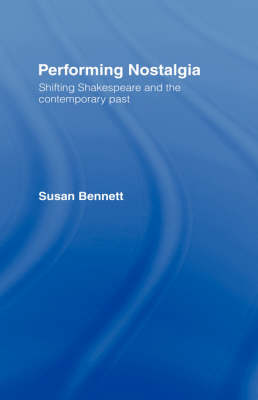 Performing Nostalgia: Shifting Shakespeare and the Contemporary Past (Hardback)