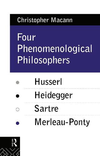 Four Phenomenological Philosophers: Husserl, Heidegger, Sartre, Merleau-Ponty (Hardback)