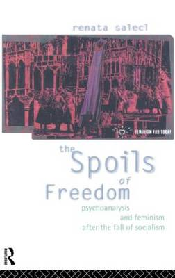 The Spoils of Freedom: Psychoanalysis, Feminism and Ideology after the Fall of Socialism - Opening Out: Feminism for Today (Hardback)