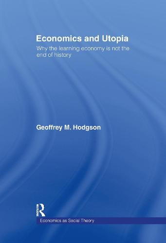 Economics and Utopia: Why the Learning Economy is Not the End of History - Economics as Social Theory (Hardback)