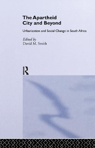The Apartheid City and Beyond: Urbanization and Social Change in South Africa (Hardback)