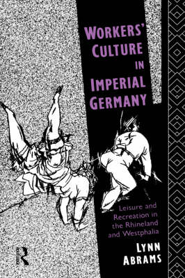 Workers' Culture in Imperial Germany: Leisure and Recreation in the Rhineland and Westphalia (Hardback)