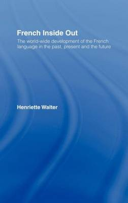 French Inside Out: The Worldwide Development of the French Language in the Past, the Present and the Future (Hardback)