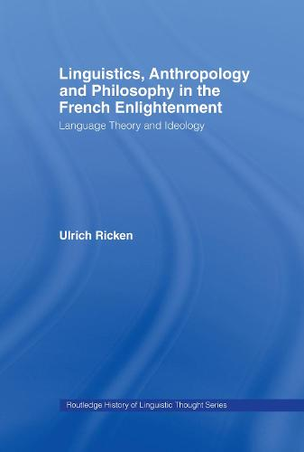 Linguistics, Anthropology and Philosophy in the French Enlightenment: A Contribution to the History of the Relationship Between Language Theory and Ideology - History of Linguistic Thought (Hardback)