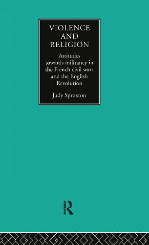 Violence and Religion: Attitudes towards militancy in the French civil wars and the English Revolution (Hardback)
