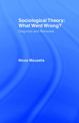 Sociological Theory: What went Wrong?: Diagnosis and Remedies (Paperback)