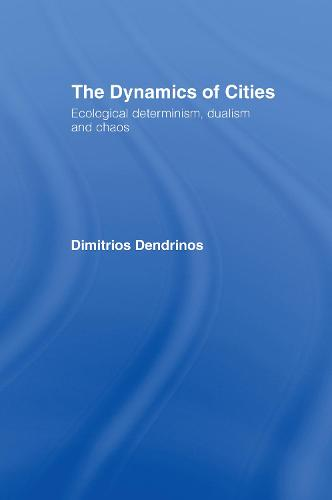 The Dynamics of Cities: Ecological Determinism, Dualism and Chaos (Hardback)