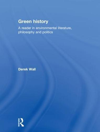 Green History: A Reader in Environmental Literature, Philosophy and Politics (Hardback)