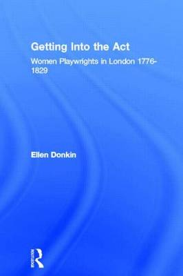 Getting Into the Act: Women Playwrights in London 1776-1829 - Gender in Performance (Hardback)