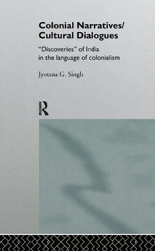 Colonial Narratives/Cultural Dialogues: 'Discoveries' of India in the Language of Colonialism (Hardback)