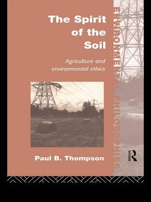 The Spirit of the Soil: Agriculture and Environmental Ethics - Environmental Philosophies (Hardback)