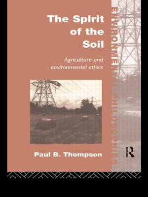 The Spirit of the Soil: Agriculture and Environmental Ethics - Environmental Philosophies (Paperback)