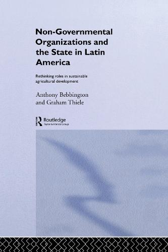 Non-Governmental Organizations and the State in Latin America: Rethinking Roles in Sustainable Agricultural Development - Non-Governmental Organizations series (Paperback)