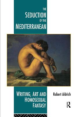 The Seduction of the Mediterranean: Writing, Art and Homosexual Fantasy (Paperback)
