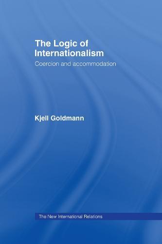 The Logic of Internationalism: Coercion and Accommodation - New International Relations (Hardback)