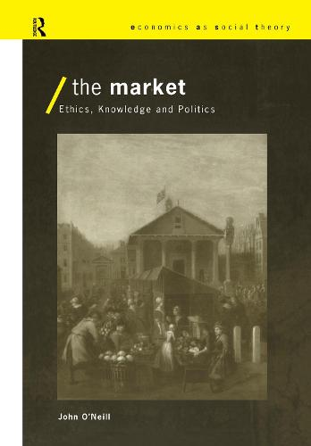 The Market: Ethics, Knowledge and Politics - Economics as Social Theory (Hardback)