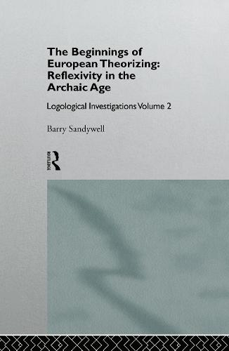 The Beginnings of European Theorizing: Reflexivity in the Archaic Age: Logological Investigations: Volume Two (Hardback)