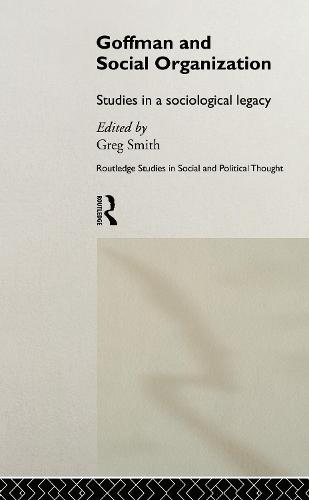 Goffman and Social Organization: Studies of a Sociological Legacy - Routledge Studies in Social and Political Thought (Hardback)