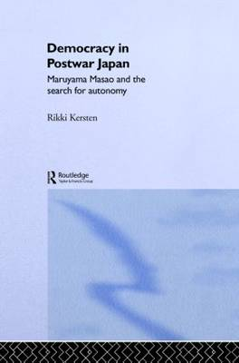 Democracy in Post-War Japan: Maruyama Masao and the Search for Autonomy - Nissan Institute/Routledge Japanese Studies (Hardback)
