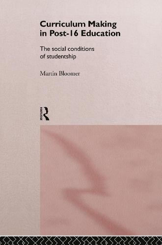 Curriculum Making in Post-16 Education: The Social Conditions of Studentship (Hardback)