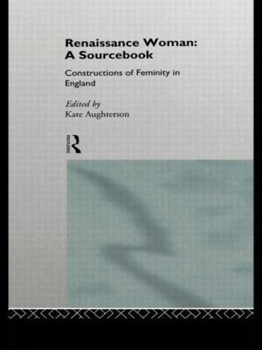 Renaissance Woman: A Sourcebook: Constructions of Femininity in England (Hardback)