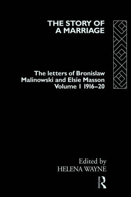 The Story of a Marriage - Vol 1: The letters of Bronislaw Malinowski and Elsie Masson. Vol I 1916-20 (Paperback)