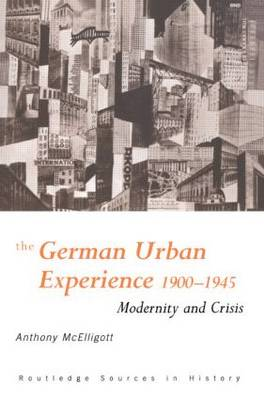 The German Urban Experience: Modernity and Crisis, 1900-1945 - Routledge Sources in History (Paperback)
