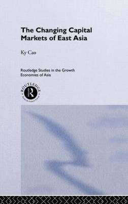 The Changing Capital Markets of East Asia - Routledge Studies in the Growth Economies of Asia (Hardback)