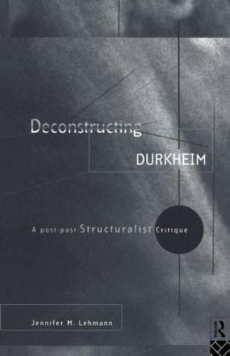 Deconstructing Durkheim: A Post-Post Structuralist Critique (Paperback)