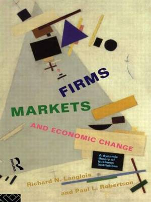 Firms, Markets and Economic Change: A dynamic Theory of Business Institutions (Paperback)