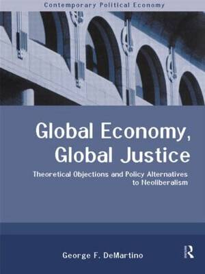 Global Economy, Global Justice: Theoretical and Policy Alternatives to Neoliberalism - Routledge Studies in Contemporary Political Economy (Hardback)