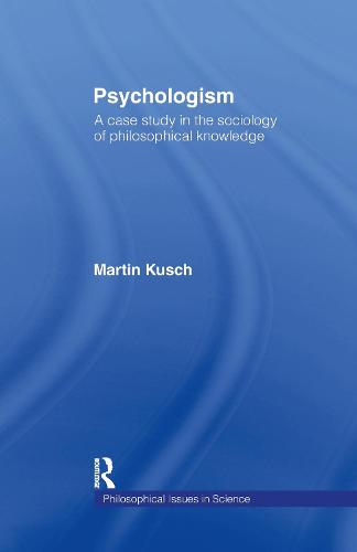 Psychologism: The Sociology of Philosophical Knowledge - Philosophical Issues in Science (Hardback)